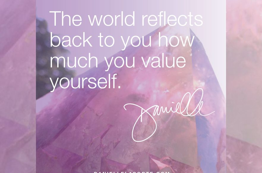The world reflects back to you how much you value yourself